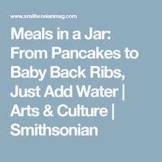 Meals in a Jar: From Pancakes to Baby Back Ribs, Just Add Water | Arts & Culture | Smithsonian