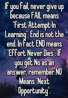 """If you fail, never give up because FAIL means """"First Attempt In Learning"""". End is not the end. In fact END means """"Effort Never Dies"""". If you get No as an answer, remember NO Means """"Next Opportunity""""."""