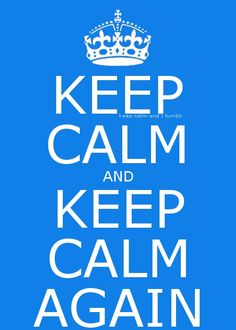 Keep Calm and Keep Calm Again. Controle-se, relaxe.