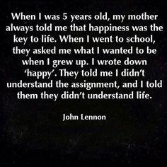 """""""Quando eu tinha 5 anos, minha mãe sempre me disse que a felicidade era a chave para a vida. Quando eu fui para a escola, me perguntaram o que eu queria ser quando crescesse. Eu escrevi """"feliz"""". Eles me disseram que eu não entendi a pergunta, e eu lhes disse que eles não entendiam a vida."""""""