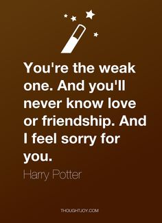 """You're the weak one. And you'll never know love or friendship. And I feel sorry for you.""  — Harry Potter  #quote #quotes #design #art #poster #harrypotter #weakness #love #friendship #sorry #inspiration"