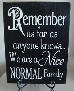 Remember as far as anyone knows we are a nice normal family