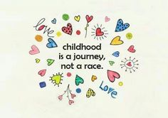 Childhood is a journey, not a race <3
