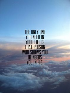 # the only one you need in your life is that person who shows you he needs you…