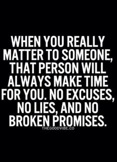 When you really matter to someone, that person will smarts make time for you. No excuses, no lies, & no broken promises.