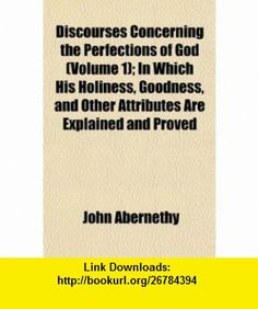 Discourses Concerning the Perfections of God (Volume 1); In Which His Holiness, Goodness, and Other Attributes Are Explained and Proved (9781152234185) John Abernethy , ISBN-10: 1152234188  , ISBN-13: 978-1152234185 ,  , tutorials , pdf , ebook , torrent , downloads , rapidshare , filesonic , hotfile , megaupload , fileserve