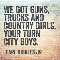 We got guns, trucks, and country girls.  Your turn city boys.  ~Earl Dibbles Jr #countrygirl