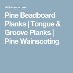 Pine Beadboard Planks | Tongue & Groove Planks | Pine Wainscoting