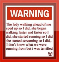 the lady walking ahead of me sped up so i did, she began walking faster so i did, she started running so i did, she started screaming so i did. i don't know what we were running from but i was terrified!