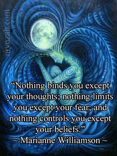 """Nothing binds you except your thoughts; nothing limits you except our fear; and nothing controls you except your beliefs - Marianne Williamson Belief Quotes, Wisdom Quotes, Quotes To Live By, Me Quotes, Motivational Quotes, Inspirational Quotes, Bipolar Quotes, Famous Quotes, Quotes Fitness"