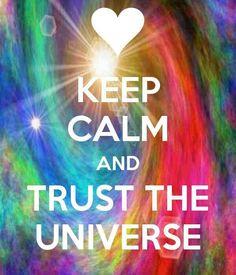 Keep calm & trust the universe