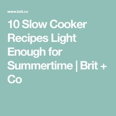 10 Slow Cooker Recipes Light Enough for Summertime | Brit + Co