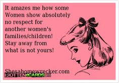 It amazes me how some Women show absolutely no respect for another women's families/children!Stay away from what is not yours!\