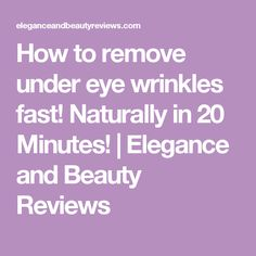 How to remove under eye wrinkles fast! Naturally in 20 Minutes! | Elegance and Beauty Reviews