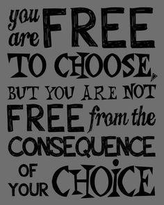You are free to choose, but you are not free form the consequence of you choice.