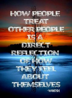 How people treat you is a reflection of how they feel about themselves