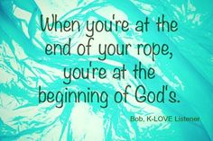 When you're at the end of your rope, you're at the beginning of God's