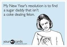 My New Year's resolution is to find a sugar daddy that isn't a coke dealing felon.