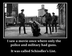 """gun control-""""Hitler didn't invade us,we elected him. The changes were little be little. We had good healthcare but Hitler made our changed it to Socialized Medicine & the Dr's left. They took our guns;when they came for us all we had were broomsticks to defend ourselves with."""" - quote from a Nazi survivor."""