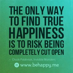 the only way to find true happiness .... is to risk being completely cut open