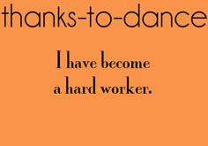 Dance has given me the work ethic I have today.