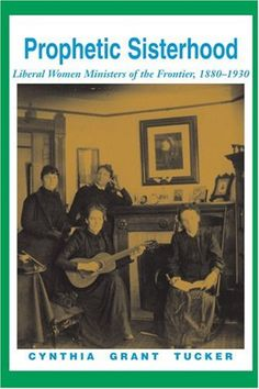Prophetic Sisterhood: Liberal Women Ministers of the Frontier, 1880-1930 by Cynthia Grant Tucker. A powerful, usable history of women who broke through the boundaries of gender to enter the ordained ministry in the late 19th century. http://www.amazon.com/dp/0595006817/ref=cm_sw_r_pi_dp_GMk3wb0PG5MWQ