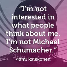 "Kimi Raikkonen - I'm not interested in what people think about me. I'm not Michael Schumacher."" #carquotes #formulaone #quote"