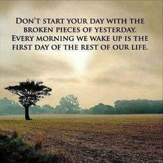 Don't start your day with the broken pieces of yesterday..