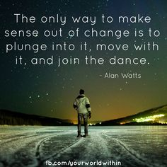 """The only way to make sense out of change is to plunge into it, move with it, and join the dance."" - Alan Watts"