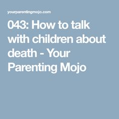 043: How to talk with children about death - Your Parenting Mojo