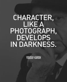 Character, like a photograph, develops in darkness. – Yousuf Karsh thedailyquotes.com