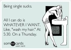 Being single sucks. All I can do is WHATEVER I WANT. Like, wash my hair. At 5:30. On a Thursday.