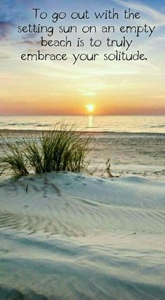 To go out with the setting sun on an empty beach is to truly embrace your solitude.