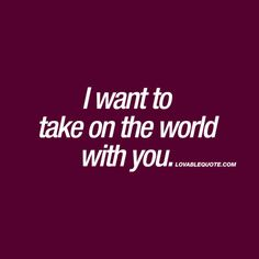 I want to take on the world with you.