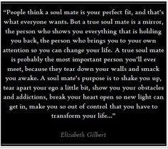 So I saw this quote on another website, and I basically fell in love with it. I think a real soulmate shows you your flaws as well as the good things about you, and shocks you out of any of your old ways that might take you down the wrong path.