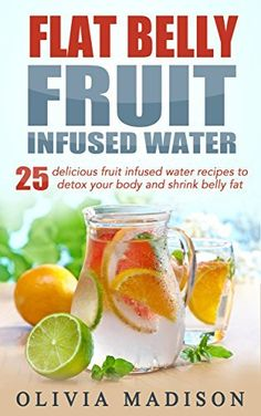 Flat Belly Fruit Infused Water: 25 delicious fruit infused water recipes to detox your body and shrink belly fat (Flat belly series Book 1)