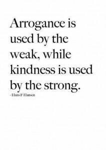 Arrogance is used by the weak, while kindness is used by the strong