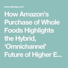 How Amazon's Purchase of Whole Foods Highlights the Hybrid, 'Omnichannel' Future of Higher Ed | EdSurge News