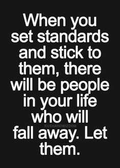 When you set standards and stick to them, there will be people in your life who will fall away. Let them.