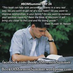 #BOMSummer Day 24, Russell M. Nelson, A Testimony of the Book of Mormon, Ensign, Nov. 1999. this book can help with personal problems in a very real way. Do you want to get rid of a bad habit? Do you want to improve relationships in your family? Do you want to increase your spiritual capacity? Read the Book of Mormon! It will bring you closer to the Lord and His loving power... READ MORE: http://bookofmormonsummer.wordpress.com/2013/06/24/bomsummer-day-24-this-book-can-help/