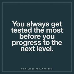 You always get tested the most before you progress to the next level.