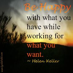 Be happy with what you have while working for what you want. ~Hellen Keller
