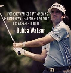 """""""Everybody can see that my swing is homegrown. That means everybody has a chance to do it."""" - Bubba Watson"""