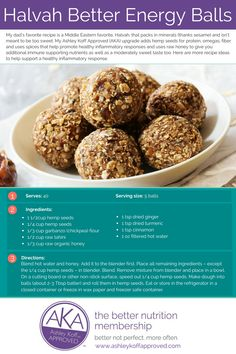 One of my favorite DIY energy ball recipes is the Middle Eastern favorite, halvah. Packed with minerals (thanks sesame) and not too sweet, halvah can be a better breakfast or anytime-of-day pit stop. My Ashley Koff Approved (AKA) upgrade adds hemp seeds for protein, omegas, fiber and uses spices that pack an anti-inflammatory punch + uses raw honey to give you additional immune boosting nutrients as well as a moderately sweet taste too.–Ashley Koff RD, Your Better Health Enabler