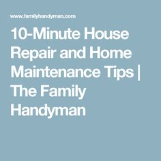 10-Minute House Repair and Home Maintenance Tips | The Family Handyman