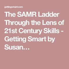 The SAMR Ladder Through the Lens of 21st Century Skills - Getting Smart by Susan…