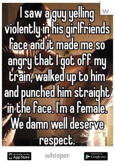 I saw a guy yelling violently in his girlfriends face and it made me so angry that I got off my train, walked up to him and punched him straight in the face. I'm a female.  We damn well deserve respect.