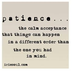 Have patience, my dear.