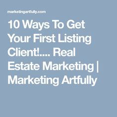 10 Ways To Get Your First Listing Client!.... Real Estate Marketing | Marketing Artfully