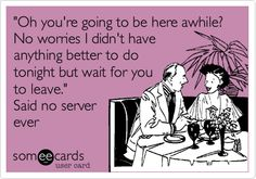 'Oh you're going to be here awhile? No worries I didn't have anything better to do tonight but wait for you to leave.' Said no server ever.